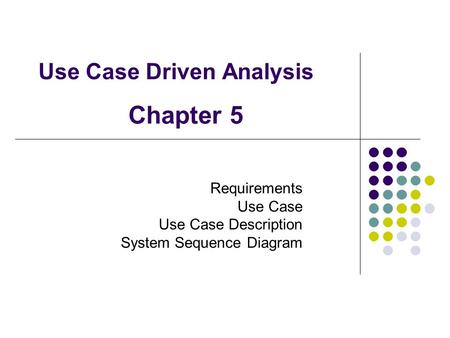 Use Case Driven Analysis Requirements Use Case Use Case Description System Sequence Diagram Chapter 5.