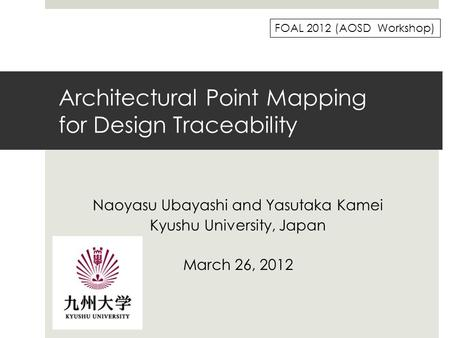 Architectural Point Mapping for Design Traceability Naoyasu Ubayashi and Yasutaka Kamei Kyushu University, Japan March 26, 2012 FOAL 2012 (AOSD Workshop)