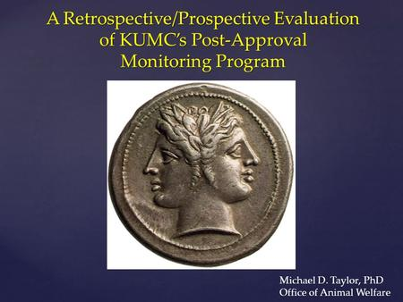 A Retrospective/Prospective Evaluation of KUMC's Post-Approval Monitoring Program Michael D. Taylor, PhD Office of Animal Welfare.