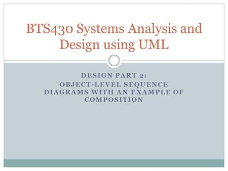 DESIGN PART 2: OBJECT-LEVEL SEQUENCE DIAGRAMS WITH AN EXAMPLE OF COMPOSITION BTS430 Systems Analysis and Design using UML.