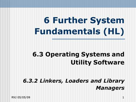 RNJ 05/05/091 6 Further System Fundamentals (HL) ‏ 6.3 Operating Systems and Utility Software 6.3.2 Linkers, Loaders and Library Managers.