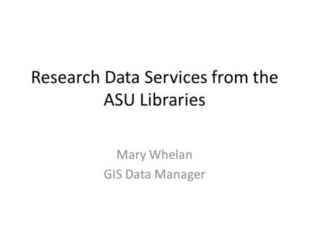 Research Data Services from the ASU Libraries Mary Whelan GIS Data Manager.