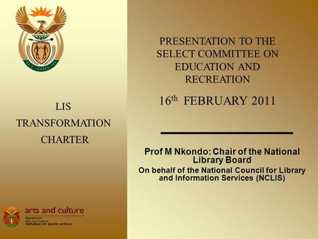 Prof M Nkondo: Chair of the National Library Board On behalf of the National Council for Library and Information Services (NCLIS) LIS TRANSFORMATION CHARTER.