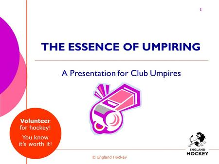A Presentation for Club Umpires © England Hockey THE ESSENCE OF UMPIRING 1 Volunteer for hockey! You know it's worth it!