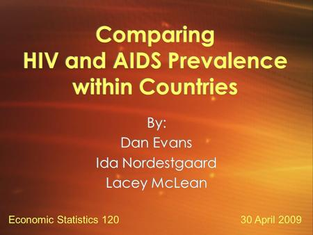 Comparing HIV and AIDS Prevalence within Countries By: Dan Evans Ida Nordestgaard Lacey McLean By: Dan Evans Ida Nordestgaard Lacey McLean 30 April 2009Economic.
