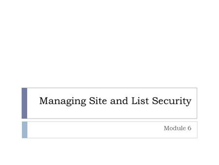 Managing Site and List Security Module 6. Overview  Understanding Security  Adding Users to Sites  Creating Custom SharePoint Groups  Creating Custom.