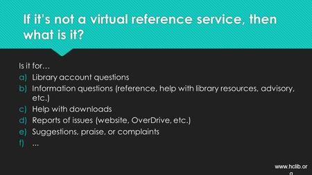If it's not a virtual reference service, then what is it? Is it for… a)Library account questions b)Information questions (reference, help with library.