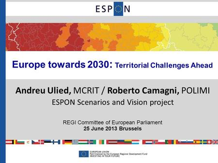 Europe towards 2030 : Territorial Challenges Ahead Andreu Ulied, MCRIT / Roberto Camagni, POLIMI ESPON Scenarios and Vision project REGI Committee of European.