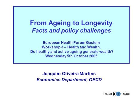 1 Joaquim Oliveira Martins Economics Department, OECD From Ageing to Longevity Facts and policy challenges European Health Forum Gastein Workshop 3 – Health.