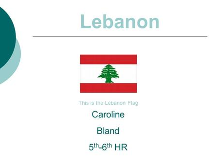 Lebanon This is the Lebanon Flag Caroline Bland 5 th -6 th HR.