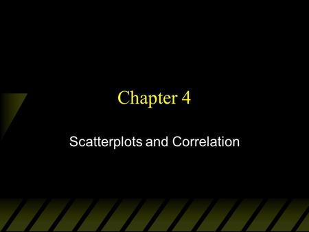 Chapter 4 Scatterplots and Correlation. Explanatory and Response Variables u Interested in studying the relationship between two variables by measuring.