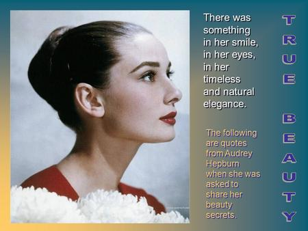 The following are quotes from Audrey Hepburn when she was asked to share her beauty secrets. There was something in her smile, in her eyes, in her timeless.