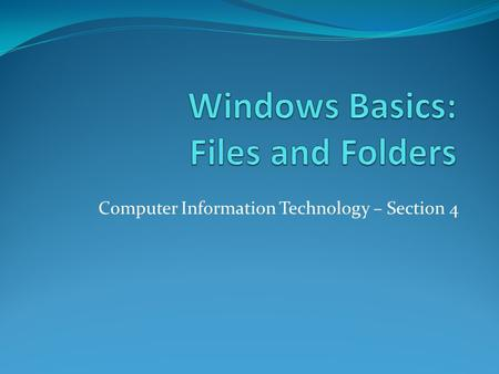 Computer Information Technology – Section 4. Desktop and Taskbar Objective: To know to create and change files and folders.