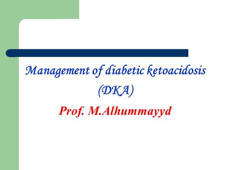 Management of diabetic ketoacidosis (DKA) Prof. M.Alhummayyd.