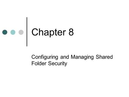 Chapter 8 Configuring and Managing Shared Folder Security.