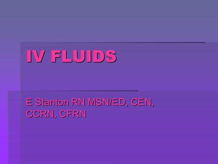 IV FLUIDS E Stanton RN MSN/ED, CEN, CCRN, CFRN. There are three main types of fluids  ISOTONIC  HYPOTONIC  HYPERTONIC.