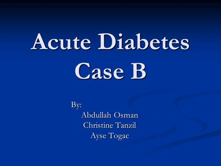 Acute Diabetes Case B By: Abdullah Osman Christine Tanzil Ayse Togac.