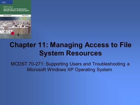 MCDST 70-271: Supporting Users and Troubleshooting a Microsoft Windows XP Operating System Chapter 11: Managing Access to File System Resources.