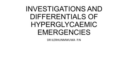 INVESTIGATIONS AND DIFFERENTIALS OF HYPERGLYCAEMIC EMERGENCIES DR ILERHUNMWUWA P.N.
