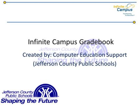 Infinite Campus Gradebook Created by: Computer Education Support (Jefferson County Public Schools)