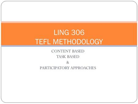 CONTENT BASED TASK BASED & PARTICIPATORY APPROACHES LING 306 TEFL METHODOLOGY.
