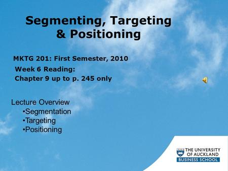 Segmenting, Targeting & Positioning Week 6 Reading: Chapter 9 up to p. 245 only MKTG 201: First Semester, 2010 Lecture Overview Segmentation Targeting.