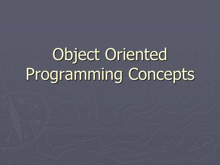 Object Oriented Programming Concepts. Object ► An object is a software bundle of related state and behavior. ► Software objects are often used to model.