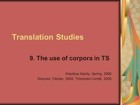 Translation Studies 9. The use of corpora in TS Krisztina Károly, Spring, 2006 Sources: Olohan, 2004; Tirkkonen-Condit, 2005.