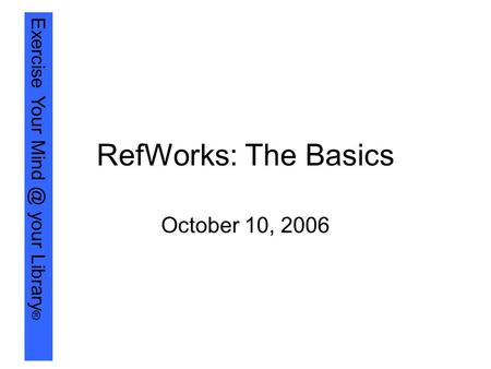 Exercise Your your Library ® RefWorks: The Basics October 10, 2006.