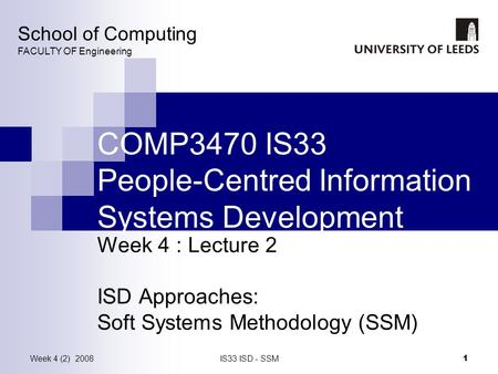 Week 4 (2) 2008IS33 ISD - SSM 1 COMP3470 IS33 People-Centred Information Systems Development Week 4 : Lecture 2 ISD Approaches: Soft Systems Methodology.