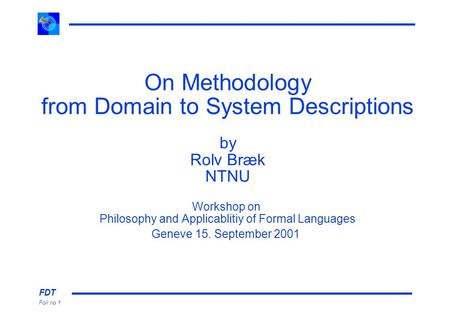 FDT Foil no 1 On Methodology from Domain to System Descriptions by Rolv Bræk NTNU Workshop on Philosophy and Applicablitiy of Formal Languages Geneve 15.