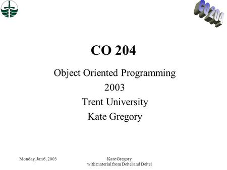 Monday, Jan 6, 2003Kate Gregory with material from Deitel and Deitel CO 204 Object Oriented Programming 2003 Trent University Kate Gregory.