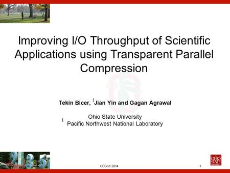 CCGrid 2014 Improving I/O Throughput of Scientific Applications using Transparent Parallel Compression Tekin Bicer, Jian Yin and Gagan Agrawal Ohio State.