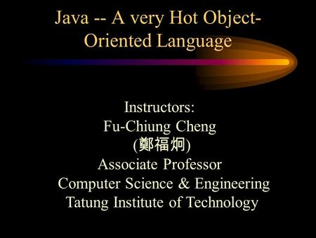 Java -- A very Hot Object- Oriented Language Instructors: Fu-Chiung Cheng ( 鄭福炯 ) Associate Professor Computer Science & Engineering Tatung Institute.