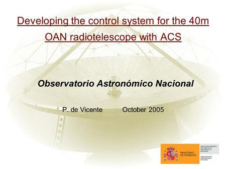 Developing the control system for the 40m OAN radiotelescope with ACS Observatorio Astronómico Nacional P. de VicenteOctober 2005.