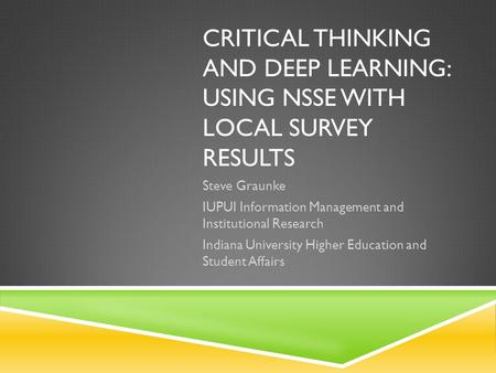 CRITICAL THINKING AND DEEP LEARNING: USING NSSE WITH LOCAL SURVEY RESULTS Steve Graunke IUPUI Information Management and Institutional Research Indiana.