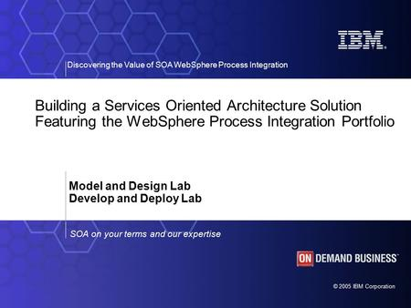 © 2005 IBM Corporation Discovering the Value of SOA WebSphere Process Integration SOA on your terms and our expertise Building a Services Oriented Architecture.