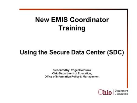 New EMIS Coordinator Training Using the Secure Data Center (SDC) Presented by: Roger Holbrook Ohio Department of Education, Office of Information Policy.