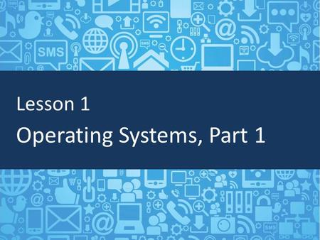 Lesson 1 Operating Systems, Part 1. Objectives Describe and list different operating systems Understand file extensions Manage files and folders.