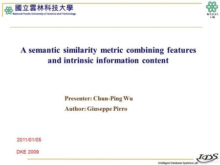 Intelligent Database Systems Lab N.Y.U.S.T. I. M. A semantic similarity metric combining features and intrinsic information content Presenter: Chun-Ping.