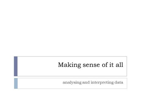 Making sense of it all analysing and interpreting data.