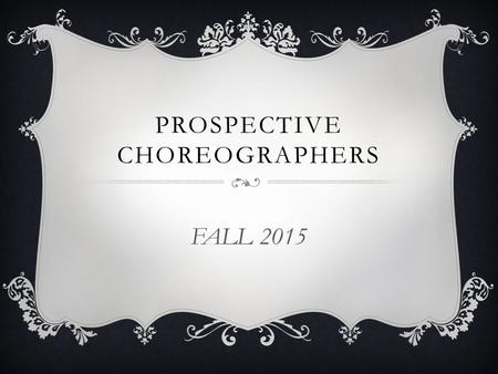 PROSPECTIVE CHOREOGRAPHERS FALL 2015. AUDITIONS  EVERY prospective choreographer auditions  Past choreographers are not automatically chosen Choreographer.