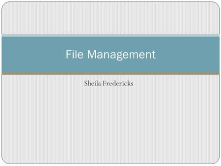 Sheila Fredericks File Management. Think of your computer as if it were a file cabinet Computer C D Each file drawer is a computer drive.