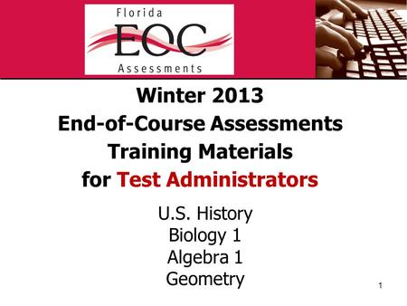 Winter 2013 End-of-Course Assessments Training Materials for Test Administrators U.S. History Biology 1 Algebra 1 Geometry 1.