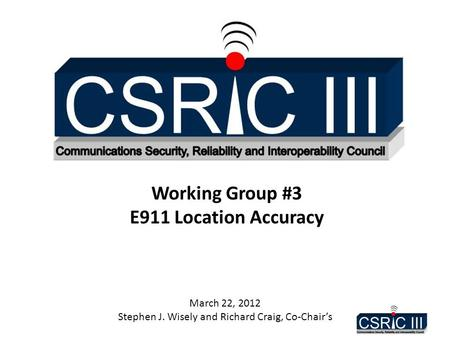 Working Group #3 E911 Location Accuracy March 22, 2012 Stephen J. Wisely and Richard Craig, Co-Chair's.