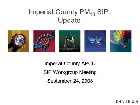 Imperial County PM 10 SIP: Update Imperial County APCD SIP Workgroup Meeting September 24, 2008.