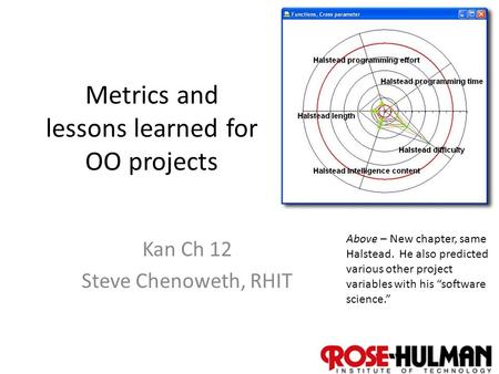 1 Metrics and lessons learned for OO projects Kan Ch 12 Steve Chenoweth, RHIT Above – New chapter, same Halstead. He also predicted various other project.
