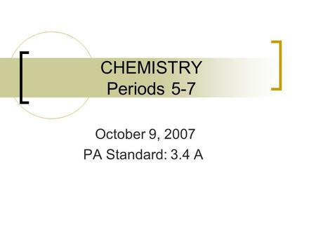 CHEMISTRY Periods 5-7 October 9, 2007 PA Standard: 3.4 A.