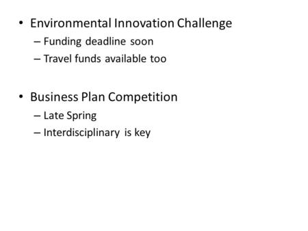 Environmental Innovation Challenge – Funding deadline soon – Travel funds available too Business Plan Competition – Late Spring – Interdisciplinary is.
