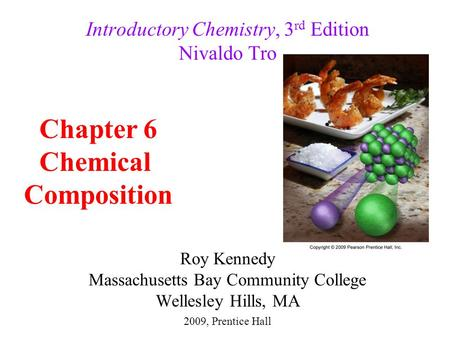 Roy Kennedy Massachusetts Bay Community College Wellesley Hills, MA Introductory Chemistry, 3 rd Edition Nivaldo Tro Chapter 6 Chemical Composition 2009,